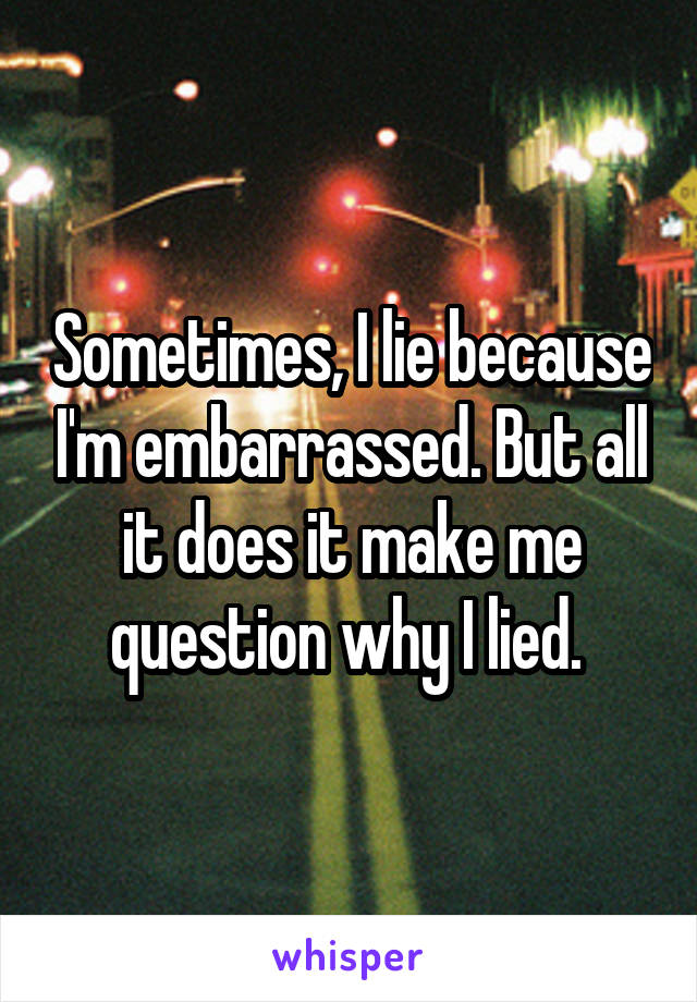 Sometimes, I lie because I'm embarrassed. But all it does it make me question why I lied.