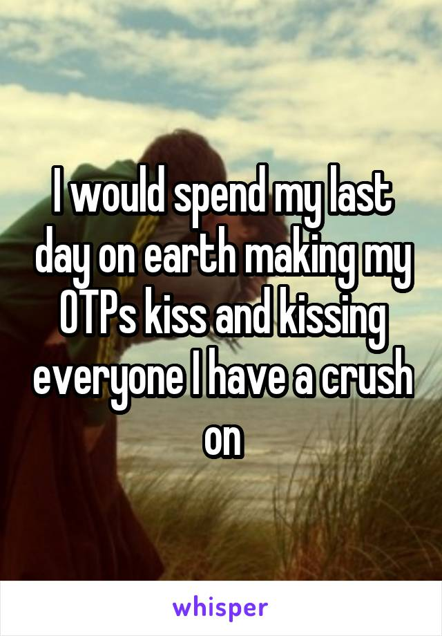 I would spend my last day on earth making my OTPs kiss and kissing everyone I have a crush on