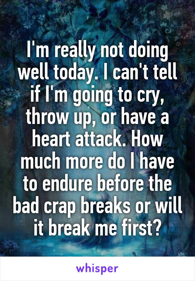 I'm really not doing well today. I can't tell if I'm going to cry, throw up, or have a heart attack. How much more do I have to endure before the bad crap breaks or will it break me first?