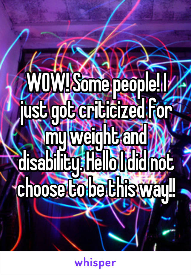 WOW! Some people! I just got criticized for my weight and disability. Hello I did not choose to be this way!!