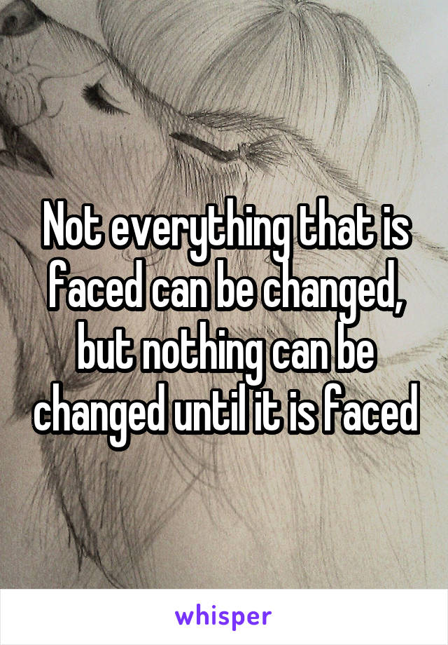 Not everything that is faced can be changed, but nothing can be changed until it is faced