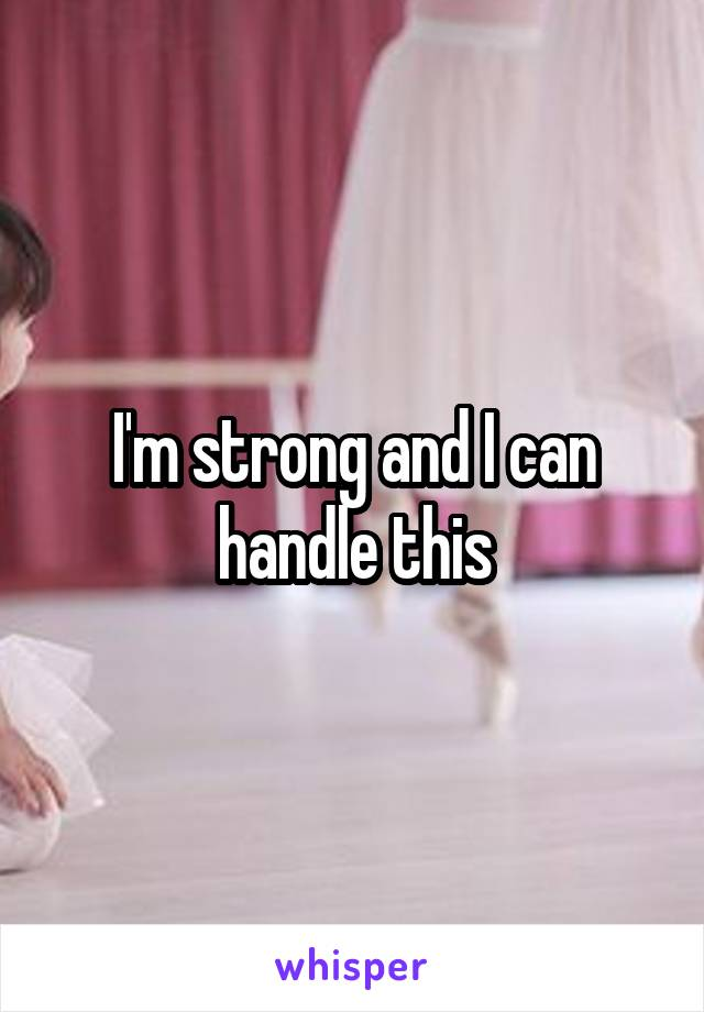 I'm strong and I can handle this