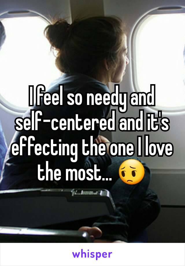 I feel so needy and self-centered and it's effecting the one I love the most... 😔