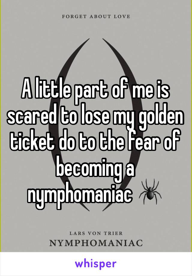 A little part of me is scared to lose my golden ticket do to the fear of becoming a nymphomaniac 🕷
