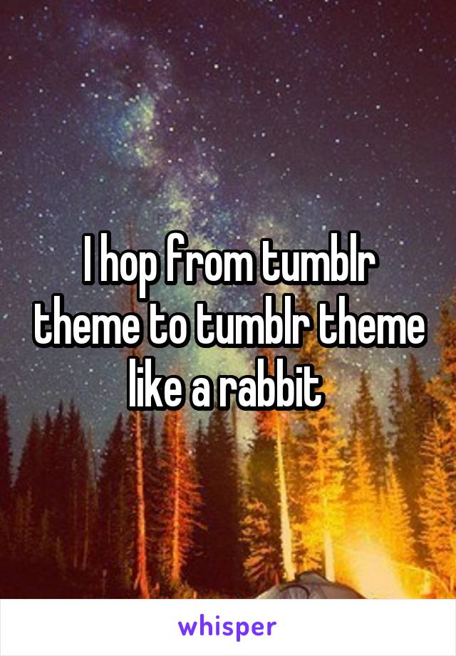 I hop from tumblr theme to tumblr theme like a rabbit