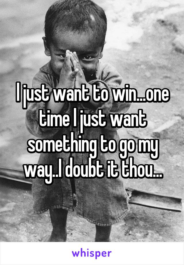 I just want to win...one time I just want something to go my way..I doubt it thou...