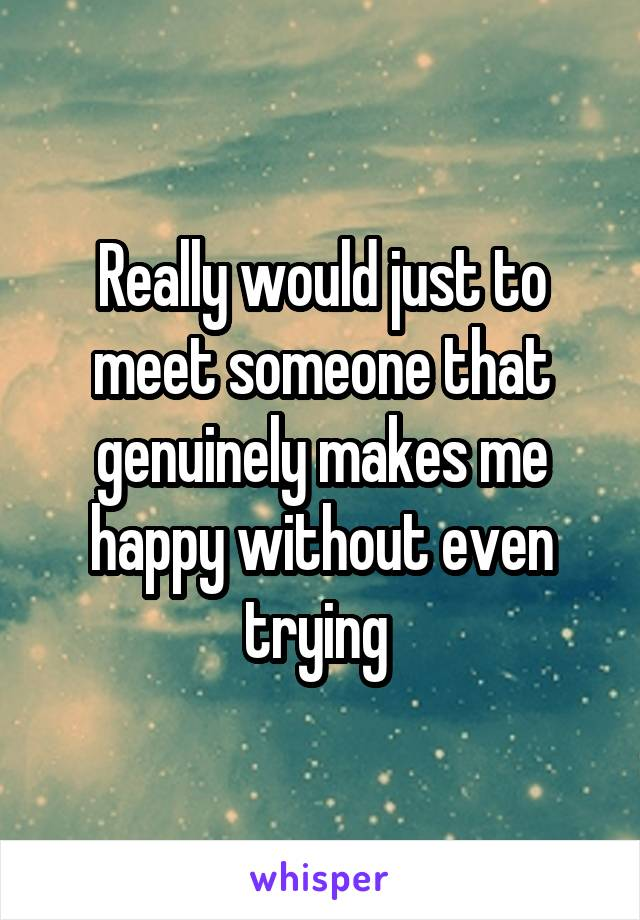 Really would just to meet someone that genuinely makes me happy without even trying