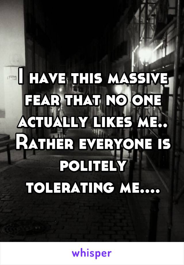 I have this massive fear that no one actually likes me.. Rather everyone is politely tolerating me....