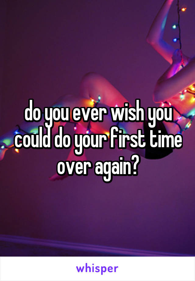 do you ever wish you could do your first time over again?