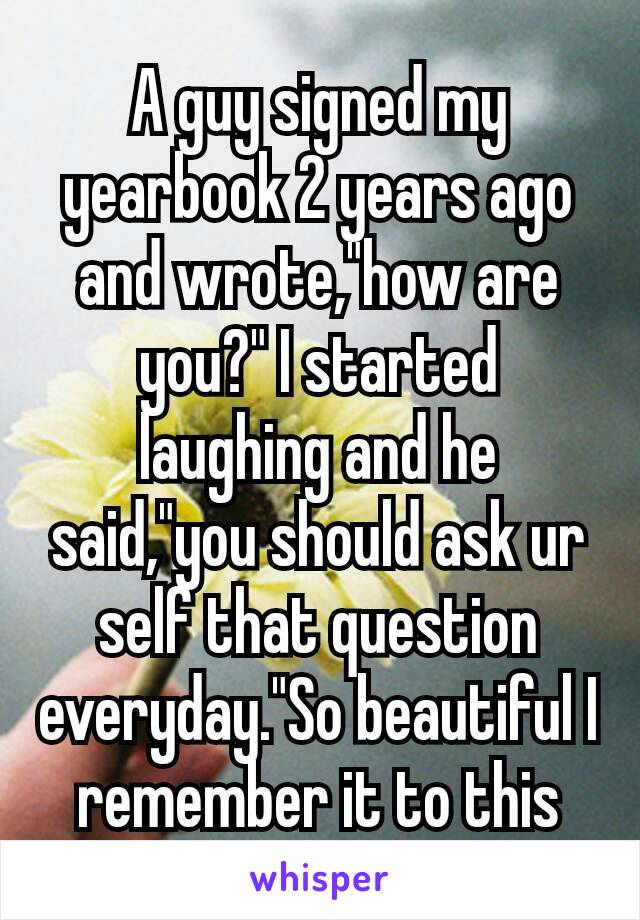 """A guy signed my yearbook 2 years ago and wrote,""""how are you?"""" I started laughing and he said,""""you should ask ur self that question everyday.""""So beautiful I remember it to this day.💞"""