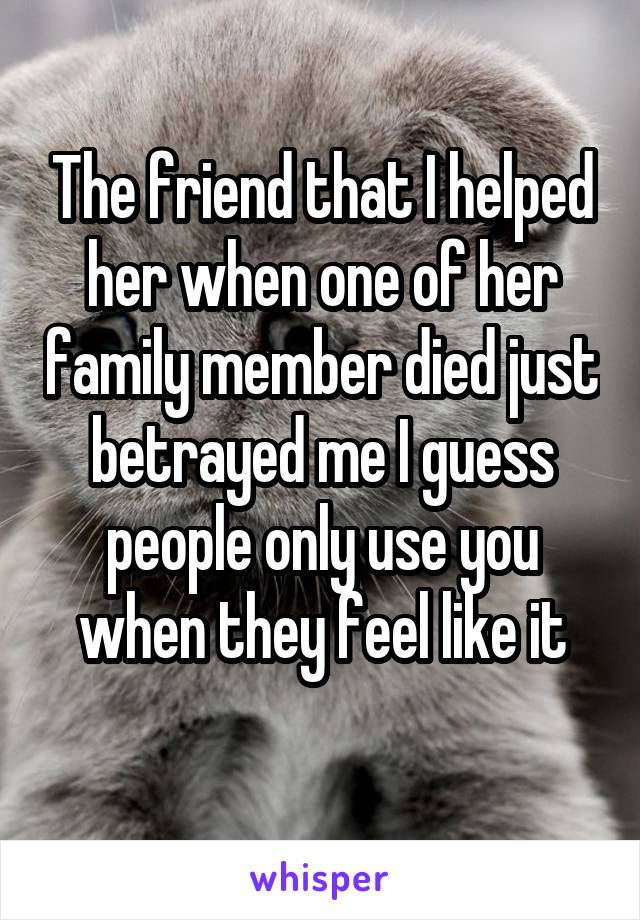 The friend that I helped her when one of her family member died just betrayed me I guess people only use you when they feel like it