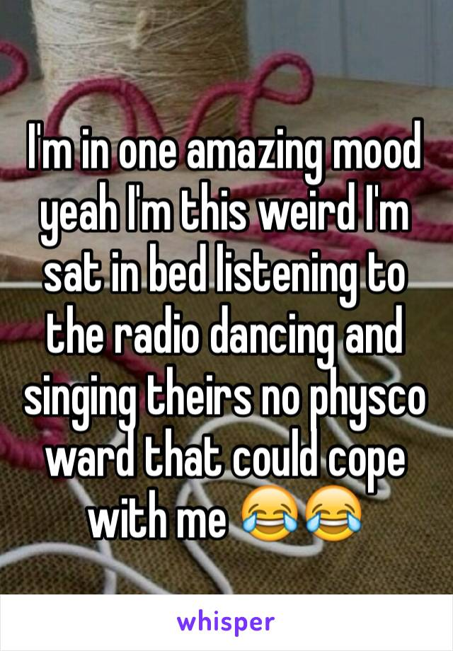 I'm in one amazing mood yeah I'm this weird I'm sat in bed listening to the radio dancing and singing theirs no physco ward that could cope with me 😂😂