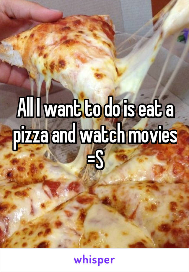 All I want to do is eat a pizza and watch movies =S