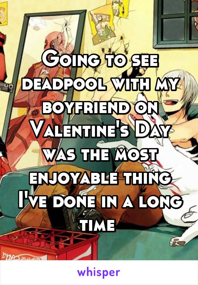 Going to see deadpool with my boyfriend on Valentine's Day was the most enjoyable thing I've done in a long time