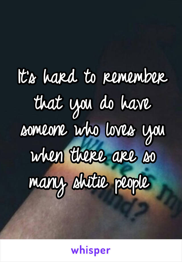It's hard to remember that you do have someone who loves you when there are so many shitie people