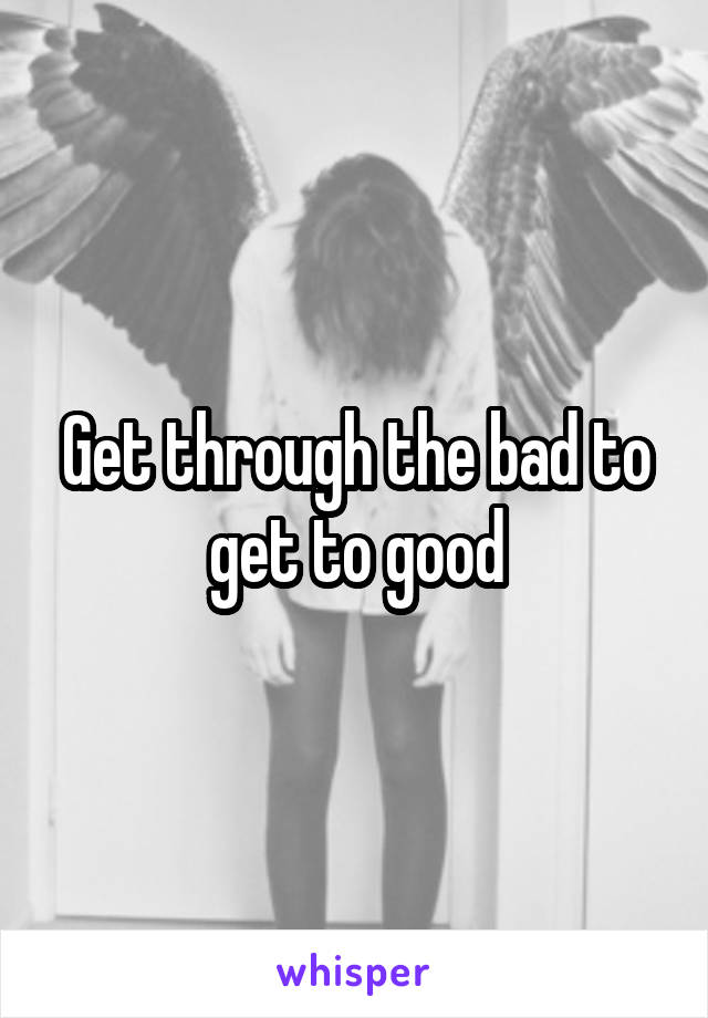 Get through the bad to get to good