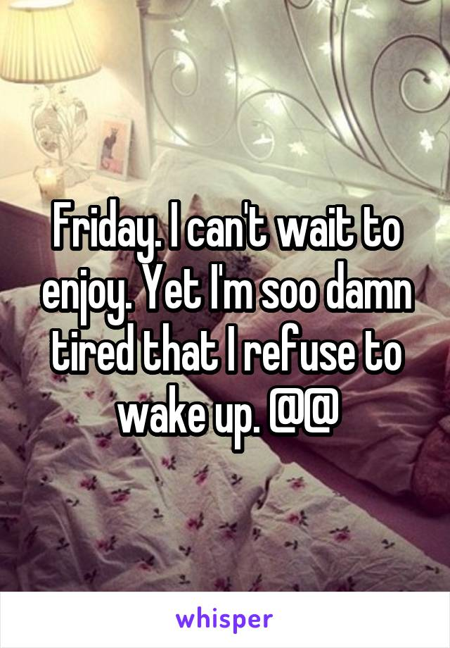Friday. I can't wait to enjoy. Yet I'm soo damn tired that I refuse to wake up. @@