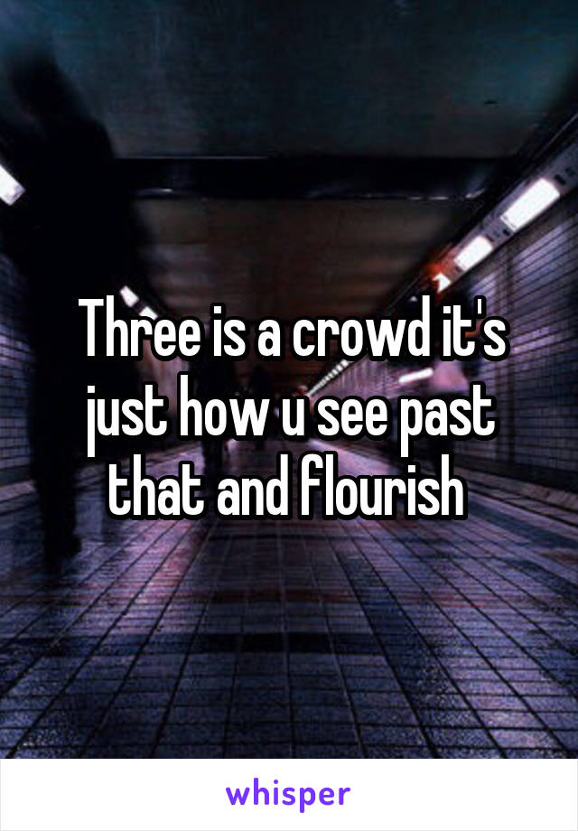 Three is a crowd it's just how u see past that and flourish