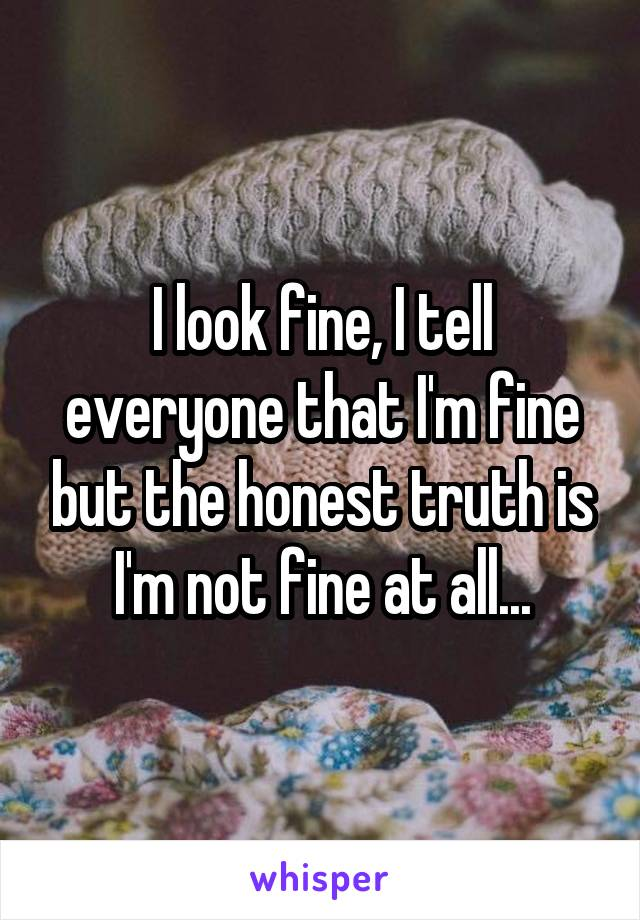 I look fine, I tell everyone that I'm fine but the honest truth is I'm not fine at all...
