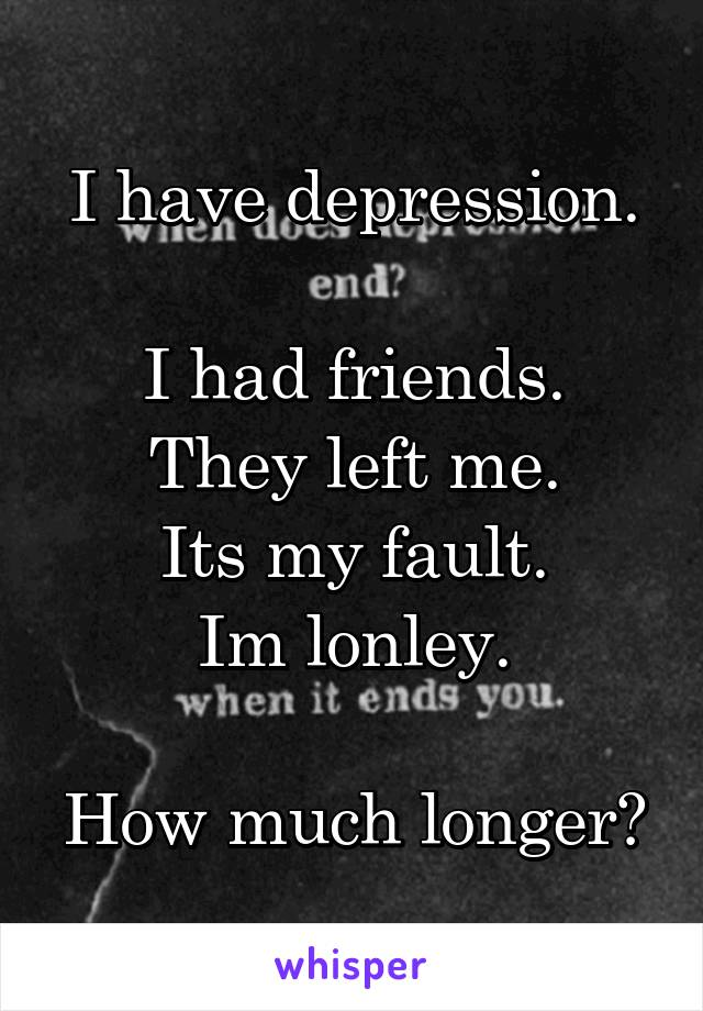 I have depression.  I had friends. They left me. Its my fault. Im lonley.  How much longer?