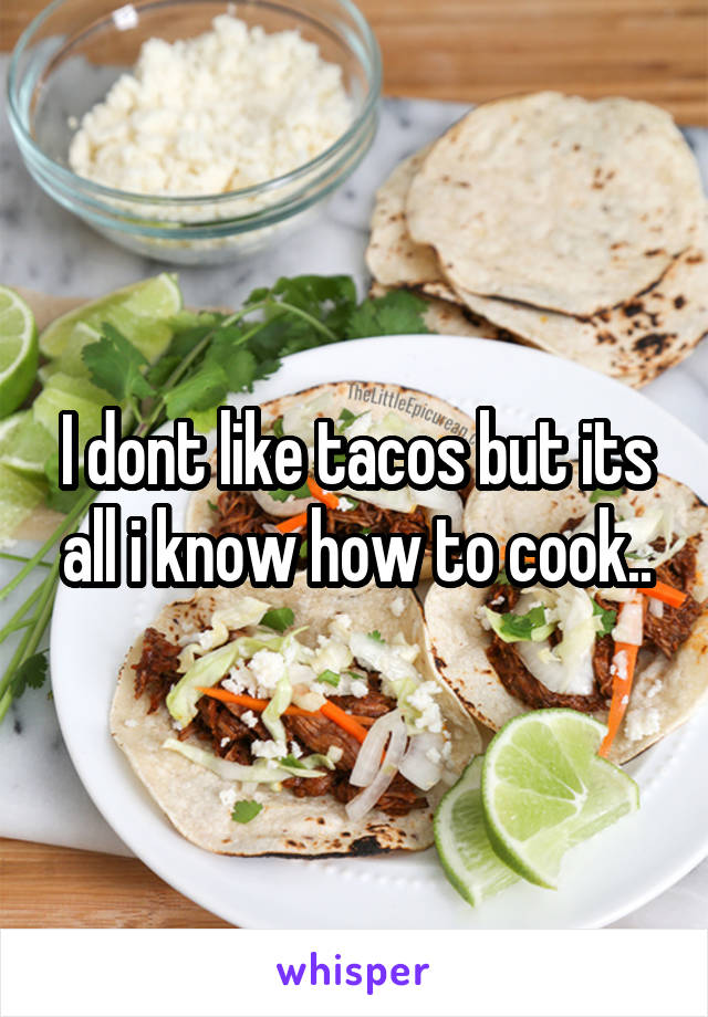 I dont like tacos but its all i know how to cook..