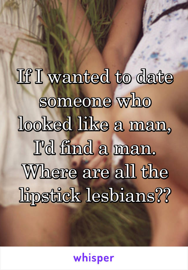 If I wanted to date someone who looked like a man, I'd find a man. Where are all the lipstick lesbians??