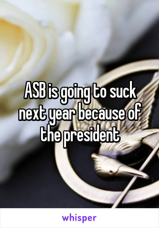 ASB is going to suck next year because of the president
