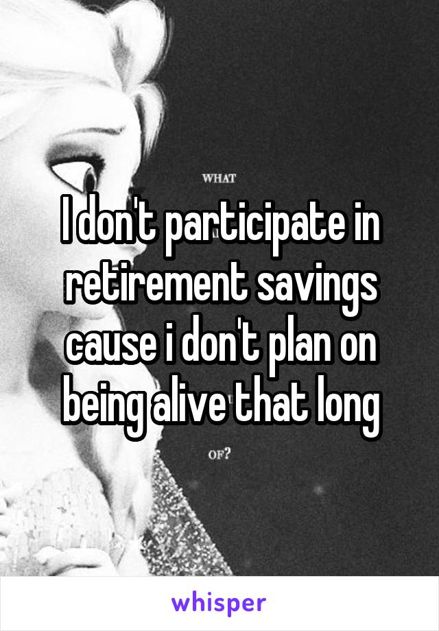 I don't participate in retirement savings cause i don't plan on being alive that long