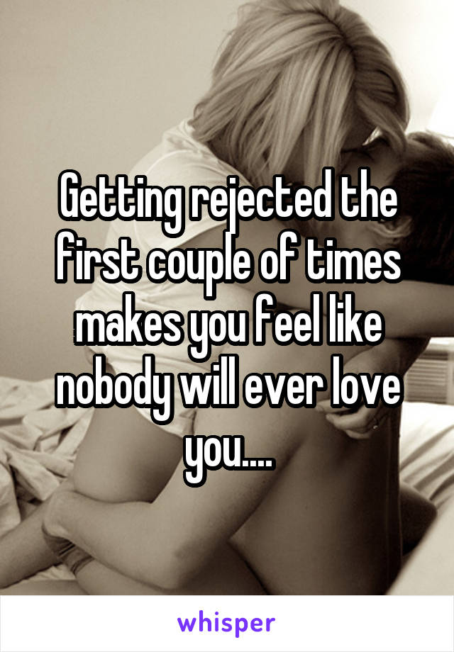 Getting rejected the first couple of times makes you feel like nobody will ever love you....