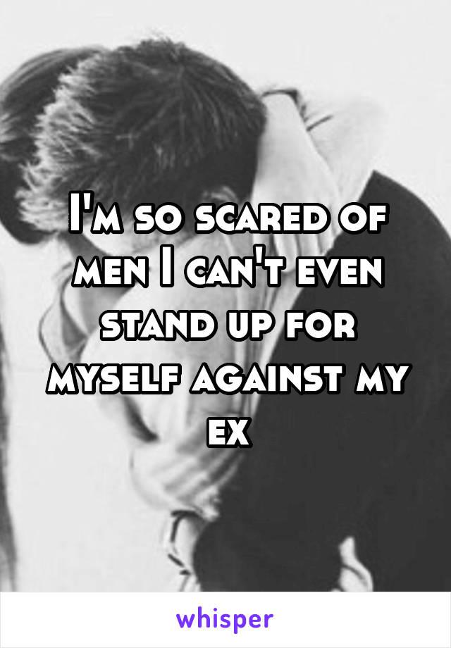 I'm so scared of men I can't even stand up for myself against my ex
