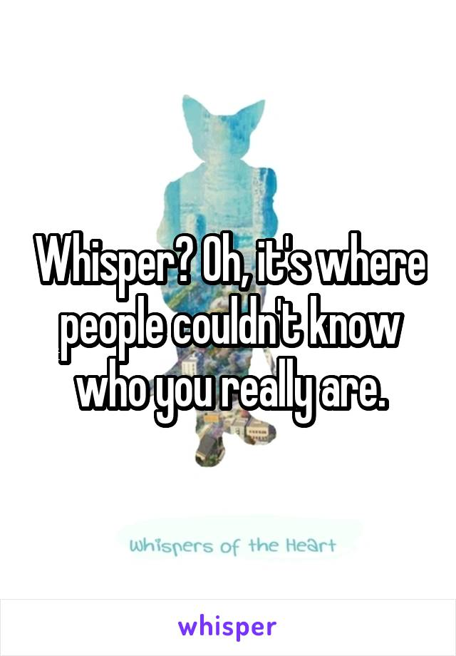Whisper? Oh, it's where people couldn't know who you really are.