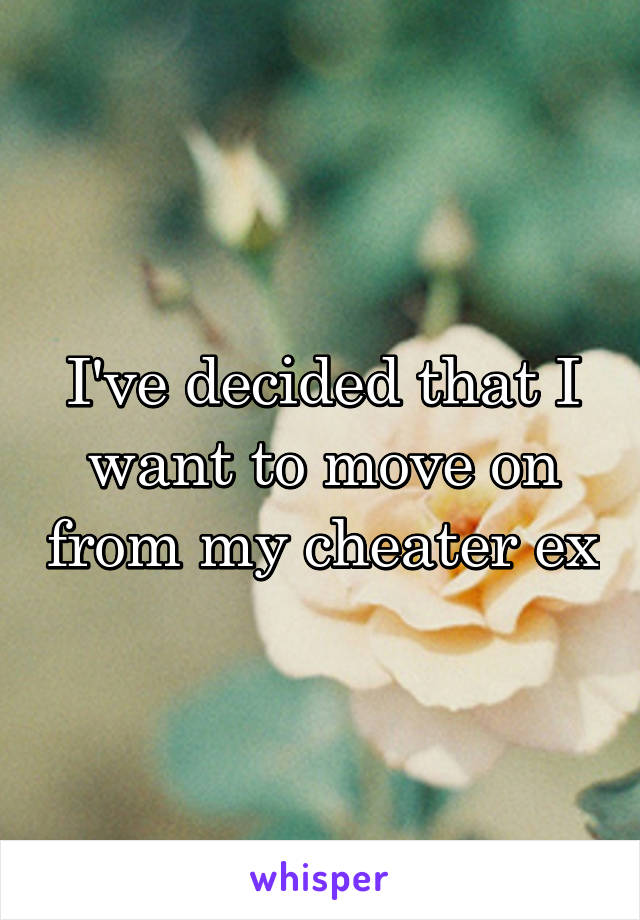 I've decided that I want to move on from my cheater ex