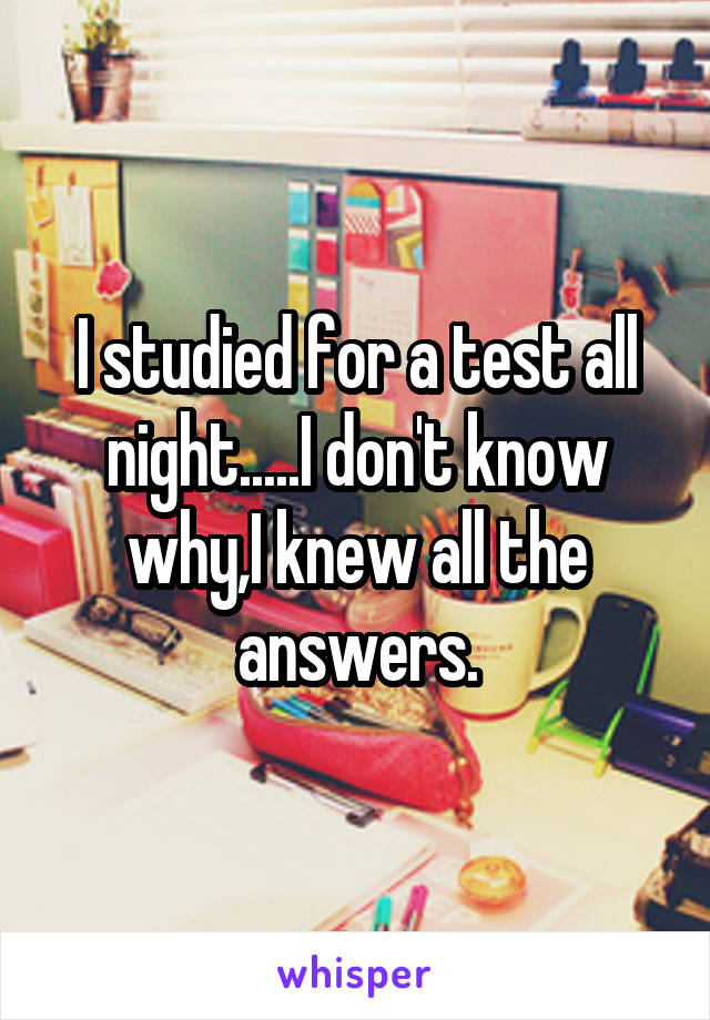 I studied for a test all night.....I don't know why,I knew all the answers.