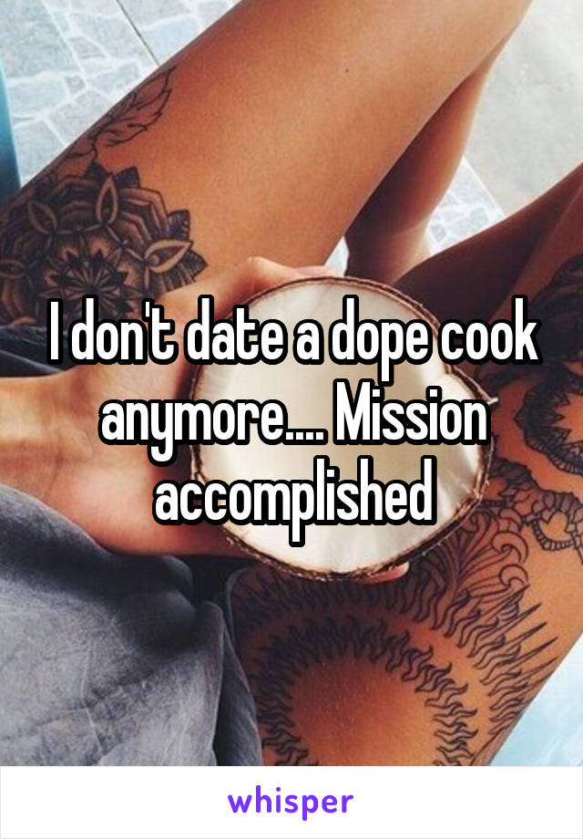 I don't date a dope cook anymore.... Mission accomplished