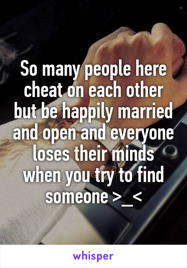 So many people here cheat on each other but be happily married and open and everyone loses their minds when you try to find someone >_<