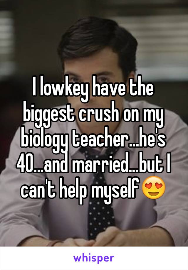 I lowkey have the biggest crush on my biology teacher...he's 40...and married...but I can't help myself😍