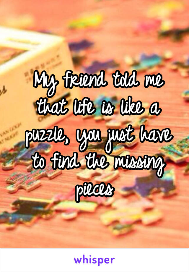 My friend told me that life is like a puzzle, you just have to find the missing pieces