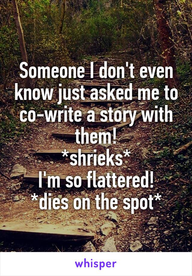 Someone I don't even know just asked me to co-write a story with them! *shrieks* I'm so flattered! *dies on the spot*