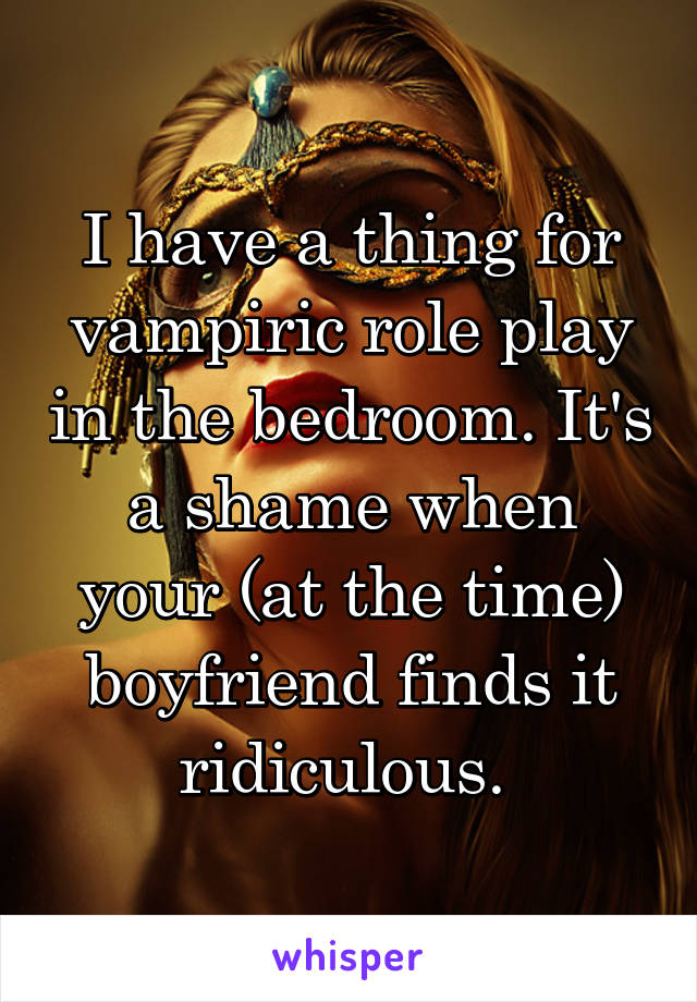 I have a thing for vampiric role play in the bedroom. It's a shame when your (at the time) boyfriend finds it ridiculous.
