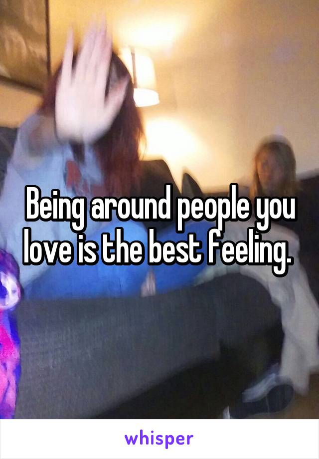 Being around people you love is the best feeling.