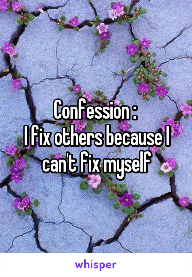Confession :  I fix others because I can't fix myself