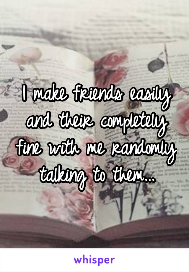 I make friends easily and their completely fine with me randomly talking to them...