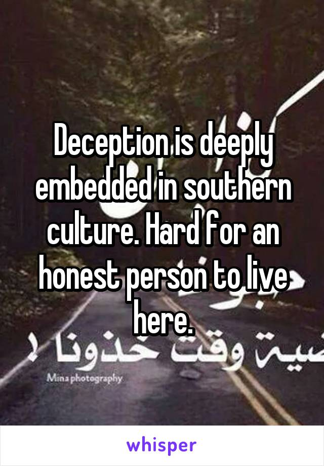 Deception is deeply embedded in southern culture. Hard for an honest person to live here.