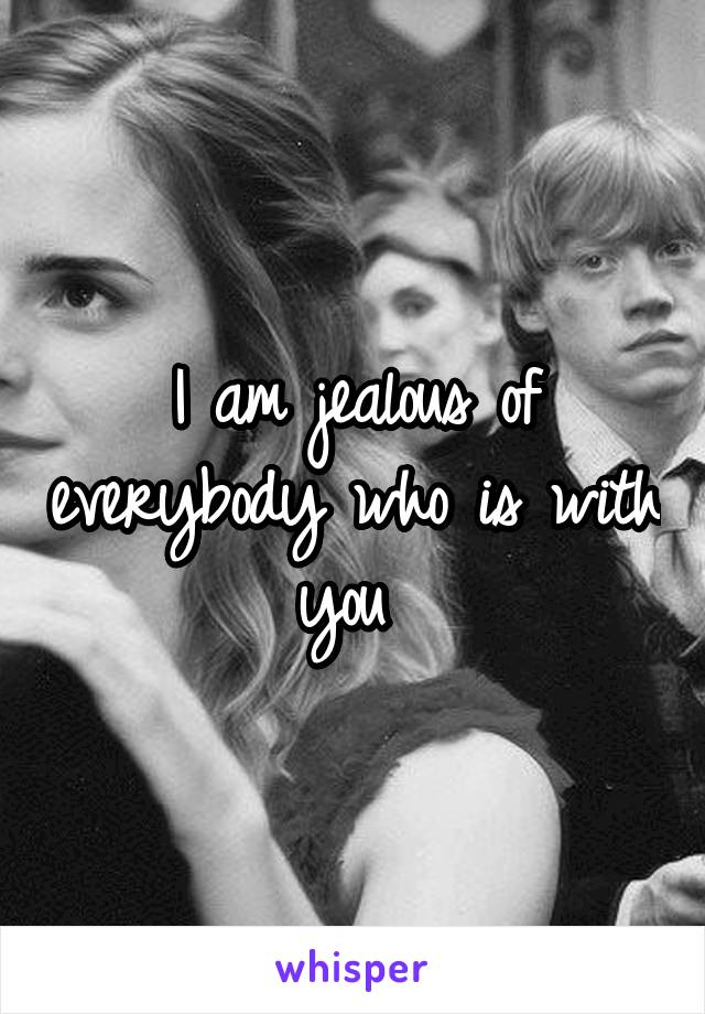 I am jealous of everybody who is with you