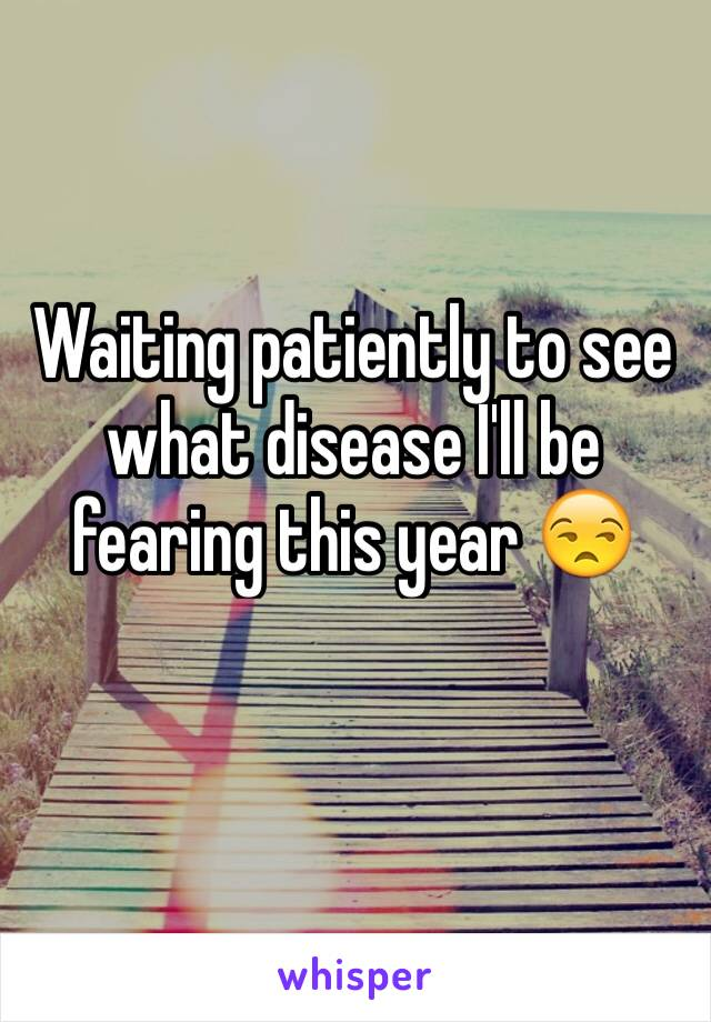 Waiting patiently to see what disease I'll be fearing this year 😒