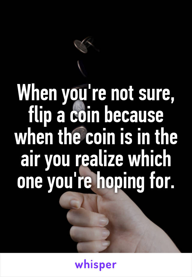 When you're not sure, flip a coin because when the coin is in the air you realize which one you're hoping for.