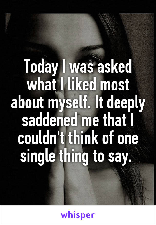 Today I was asked what I liked most about myself. It deeply saddened me that I couldn't think of one single thing to say.