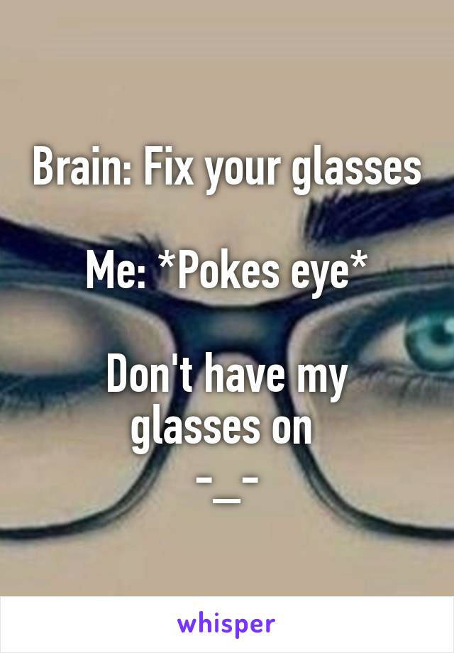 Brain: Fix your glasses  Me: *Pokes eye*  Don't have my glasses on  -_-