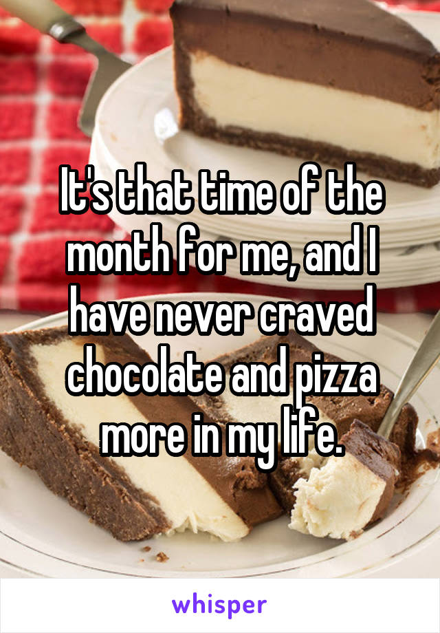It's that time of the month for me, and I have never craved chocolate and pizza more in my life.