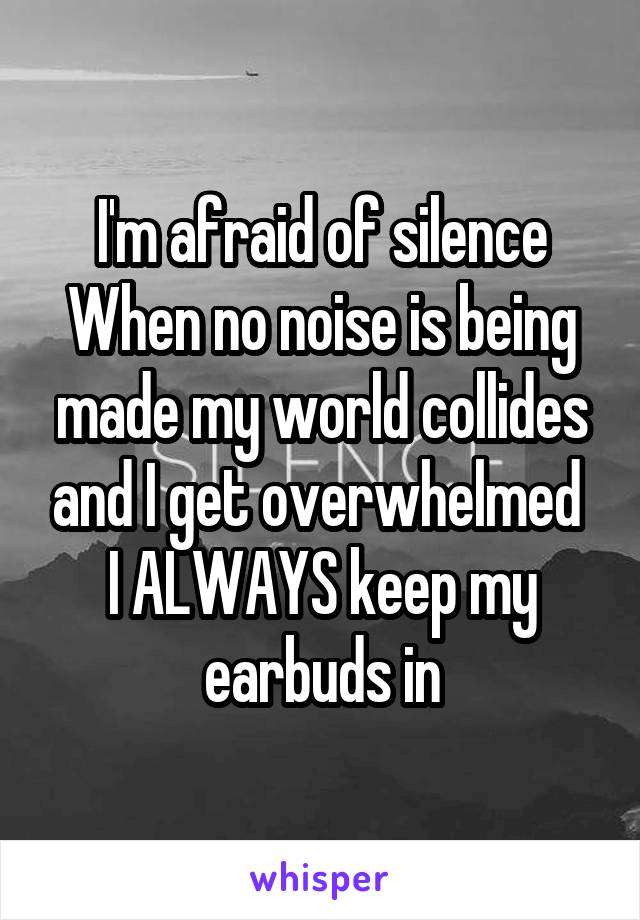 I'm afraid of silence When no noise is being made my world collides and I get overwhelmed  I ALWAYS keep my earbuds in